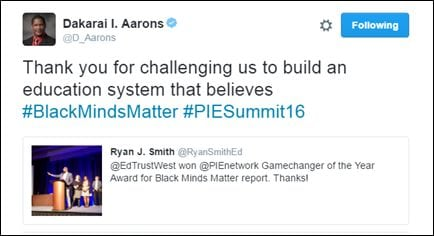 @D_Aarons: Thank you for challenging us to build an education system that believes #BlackMindsMatter #PIESummit16 [@RyanSmithEd: @EdTrustWest won @PIEnetwork Gamechanger of the Year Award for Black Minds Matter report. Thanks!]